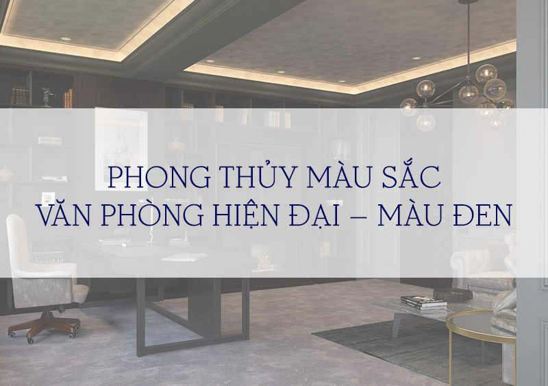 PHONG THỦY MÀU SẮC VĂN PHÒNG HIỆN ĐẠI – MÀU ĐEN