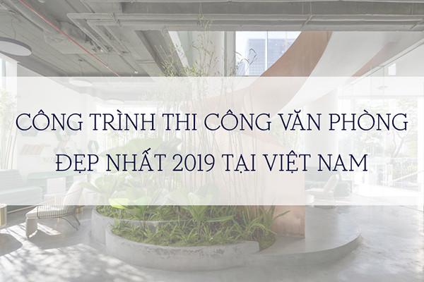 DỰ ÁN THI CÔNG VĂN PHÒNG VIỆT NAM ĐẸP NHẤT 2019