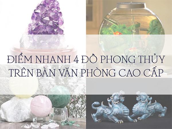 ĐIỂM NHANH 4 ĐỒ PHONG THỦY TRÊN BÀN VĂN PHÒNG CAO CẤP